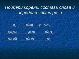 Подбери корень, составь слова и определи часть речи …а, …ойка, у…оить, …ажды,