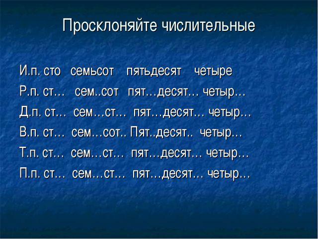 Просклоняйте числительные И.п. сто семьсот пятьдесят четыре Р.п. ст… сем..сот...