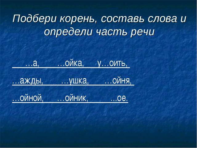 Подбери корень, составь слова и определи часть речи …а, …ойка, у…оить, …ажды,...