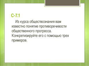 С-7.1 Из курса обществознания вам известно понятие противоречивости обществен