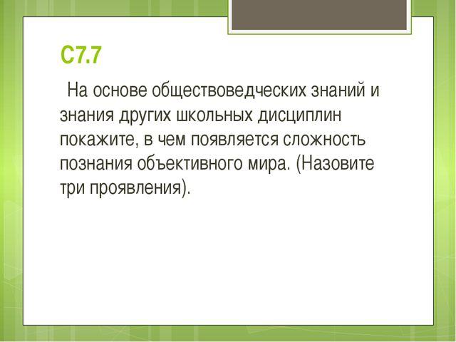 С7.7 На основе обществоведческих знаний и знания других школьных дисциплин по...