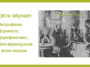 3)Кто обучает Митрофана: а)грамоте; б)арифметике; в)по-французски и всем наукам