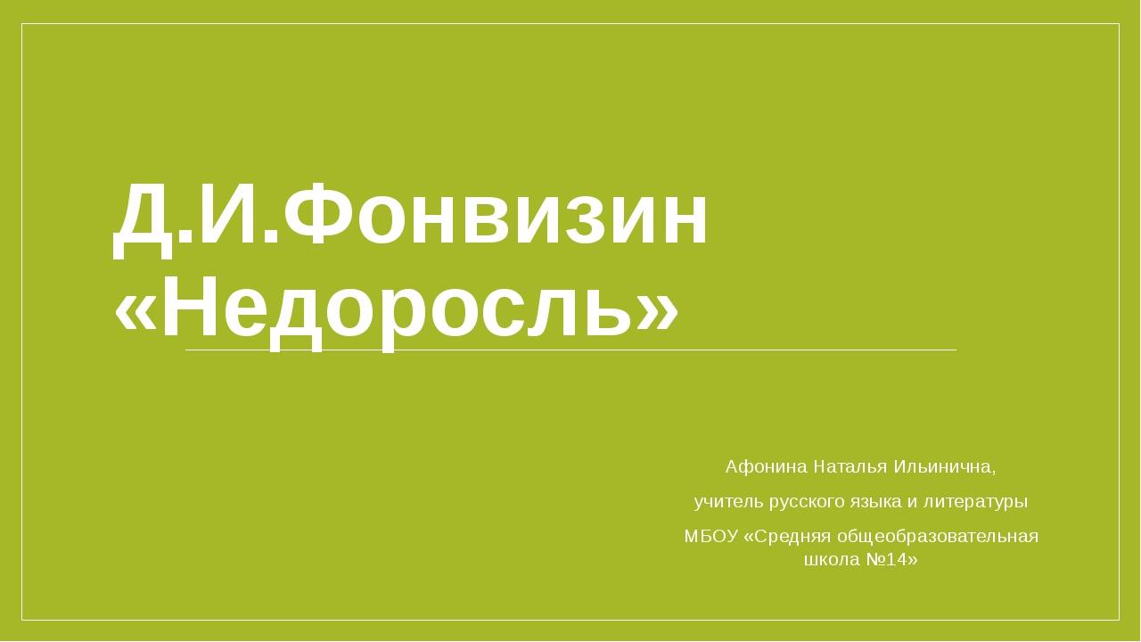 Д.И.Фонвизин «Недоросль» Афонина Наталья Ильинична, учитель русского языка и...