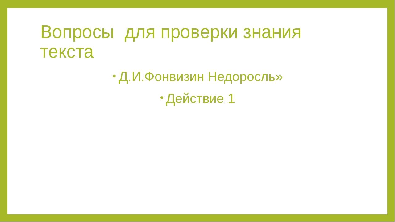 Вопросы для проверки знания текста Д.И.Фонвизин Недоросль» Действие 1