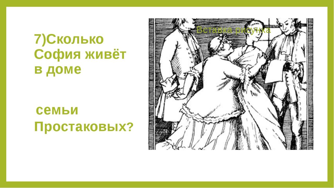 7)Сколько София живёт в доме семьи Простаковых?