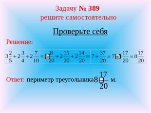 Задачу № 389 решите самостоятельно Проверьте себя Решение: Ответ: периметр тр