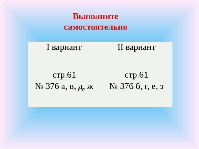 Выполните самостоятельно Iвариант IIвариант стр.61 № 376 а, в,д,ж стр.61 № 37...