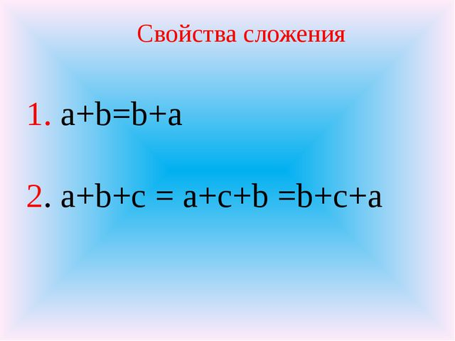 1. a+b=b+a 2. a+b+с = a+с+b =b+с+а Свойства сложения