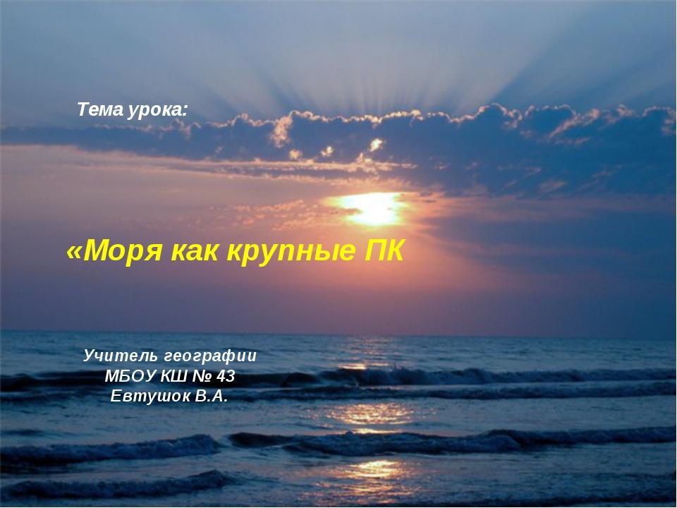 Тема урока: «Моря как крупные ПК Учитель географии МБОУ КШ № 43 Евтушок В.А.