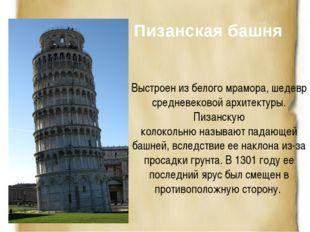 Пизанская башня Выстроен из белого мрамора, шедевр средневековой архитектуры.