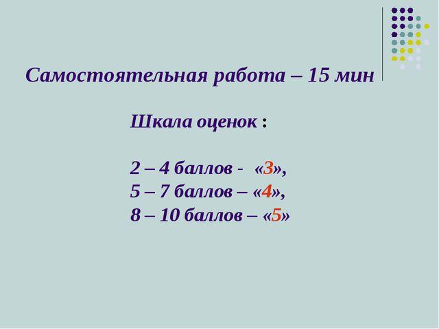 Самостоятельная работа – 15 мин Шкала оценок : 2 – 4 баллов - «3», 5 – 7 балл...