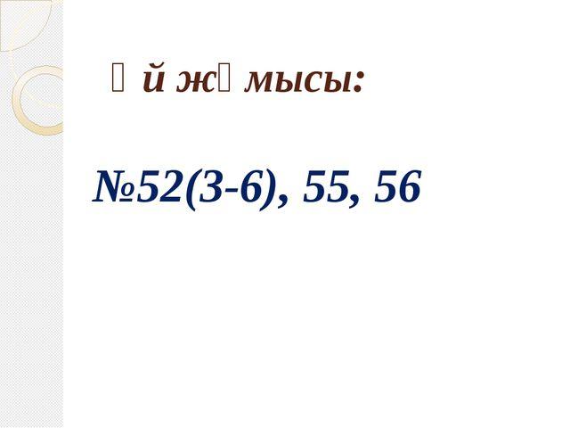 Үй жұмысы: №52(3-6), 55, 56