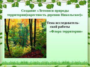 Создание «Летописи природы территории(окрестность деревни Никольское)» Тема