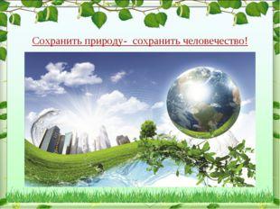Сохранить природу- сохранить человечество!