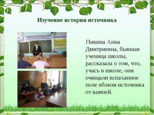 Изучение истории источника Пикина Анна Дмитриевна, бывшая ученица школы, расс