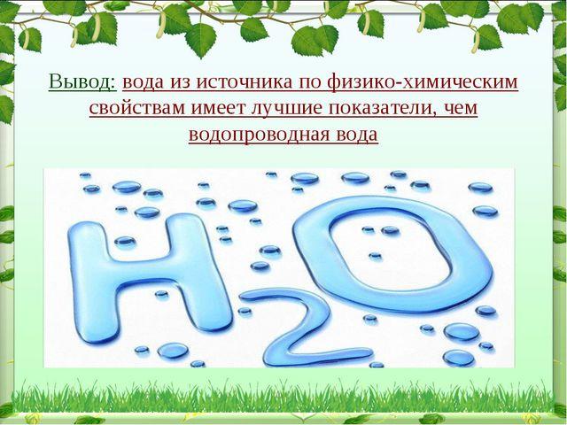 Вывод: вода из источника по физико-химическим свойствам имеет лучшие показат...