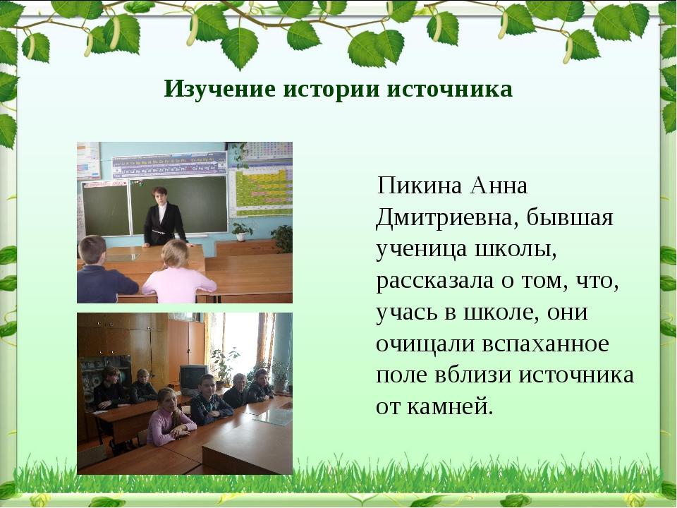 Изучение истории источника Пикина Анна Дмитриевна, бывшая ученица школы, расс...