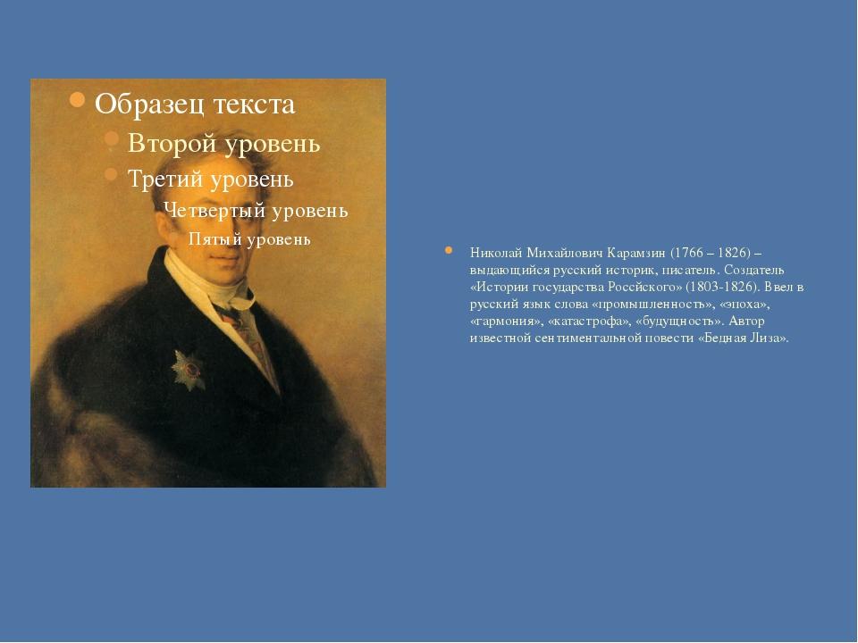 Николай Михайлович Карамзин (1766 – 1826) – выдающийся русский историк, писа...