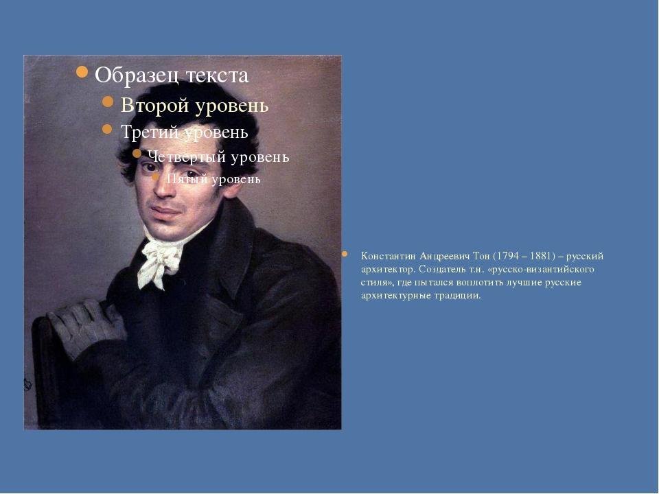 Константин Андреевич Тон (1794 – 1881) – русский архитектор. Создатель т.н....