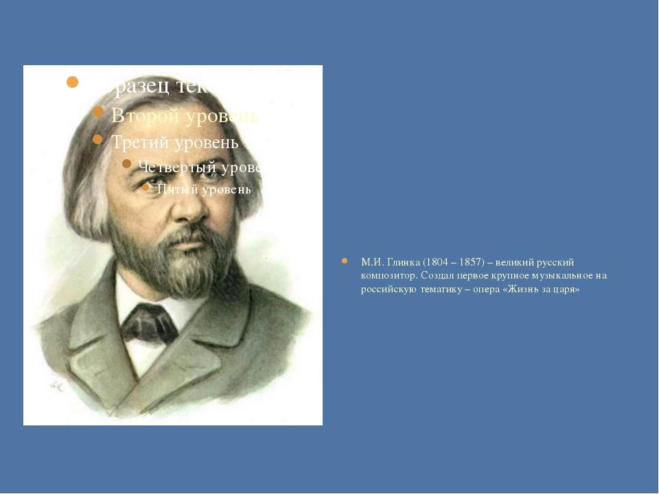 М.И. Глинка (1804 – 1857) – великий русский композитор. Создал первое крупно...