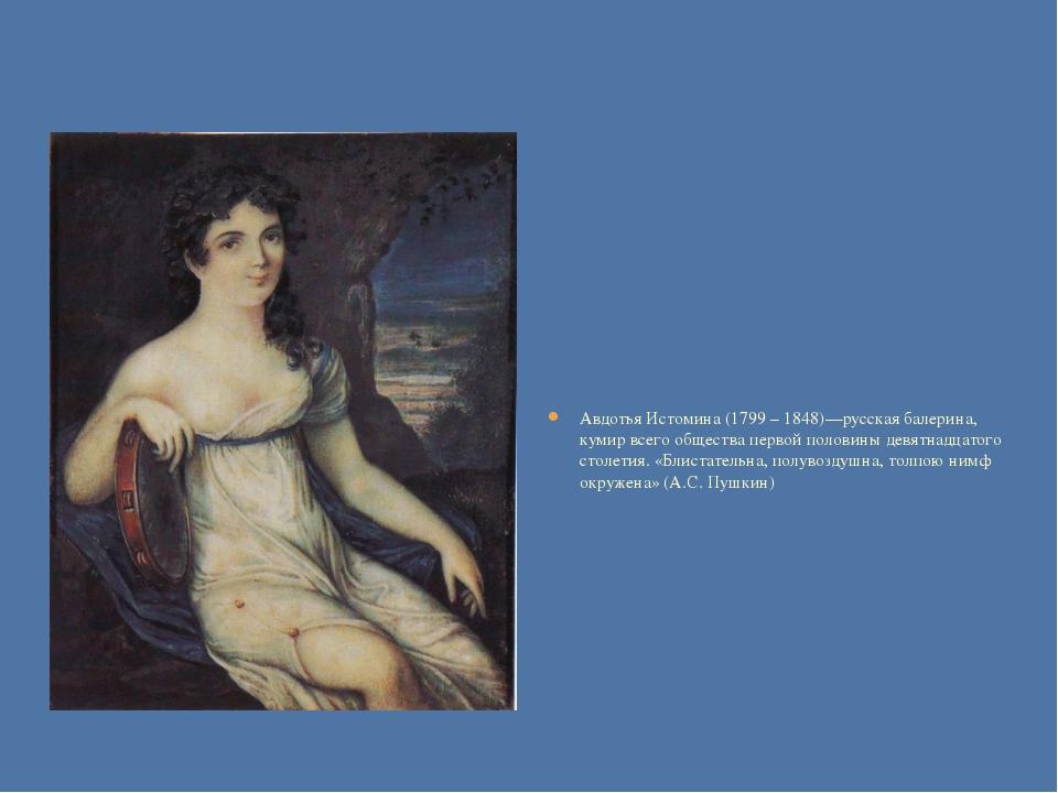 Авдотья Истомина (1799 – 1848)—русская балерина, кумир всего общества первой...