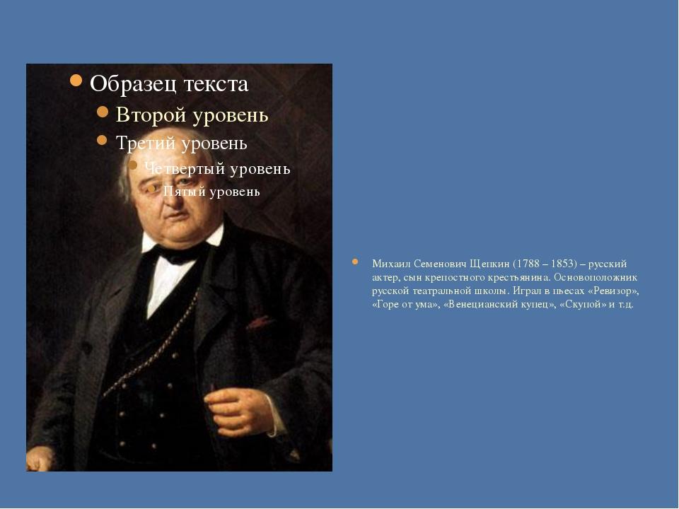 Михаил Семенович Щепкин (1788 – 1853) – русский актер, сын крепостного крест...
