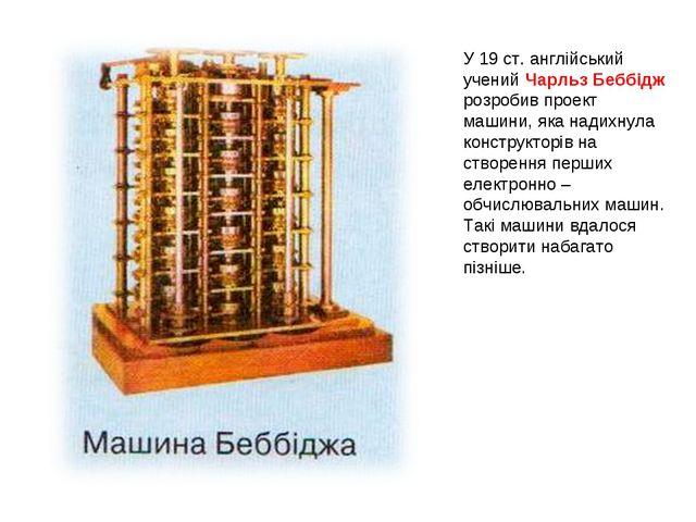 У 19 ст. англійський учений Чарльз Беббідж розробив проект машини, яка надихн...