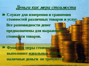 Деньги как мера стоимости Служат для измерения и сравнения стоимостей разли