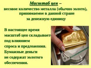 Масштаб цен – весовое количество металла (обычно золото), принимаемое в данно