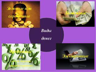 Виды денег Золотые или серебряные Золотые или серебряные Кредитные (чек, векс