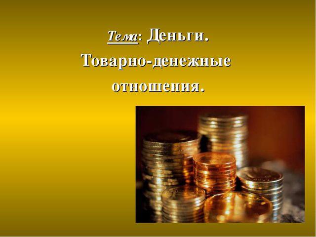 Тема: Деньги. Товарно-денежные отношения.