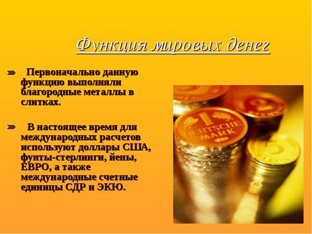 Функция мировых денег  Первоначально данную функцию выполняли благородные м...