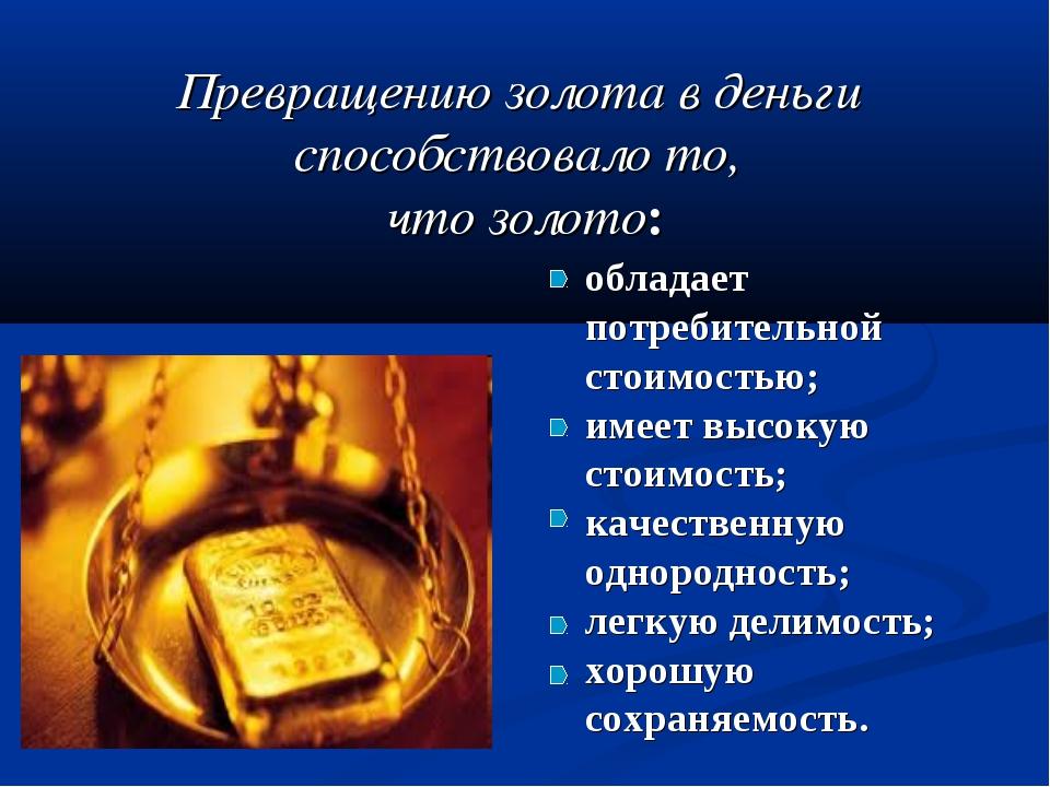 Превращению золота в деньги способствовало то, что золото: обладает потребит...
