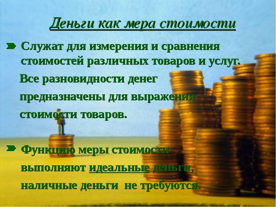 Деньги как мера стоимости Служат для измерения и сравнения стоимостей разли...