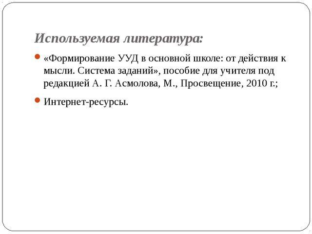 Используемая литература: «Формирование УУД в основной школе: от действия к мы...