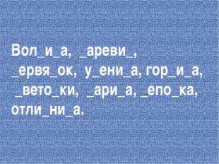 Вол_и_а, _ареви_, _ервя_ок, у_ени_а, гор_и_а, _вето_ки, _ари_а, _епо_ка, отли