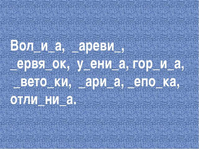 Вол_и_а, _ареви_, _ервя_ок, у_ени_а, гор_и_а, _вето_ки, _ари_а, _епо_ка, отли...