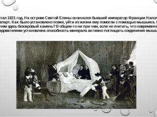 Настал 1821 год. На острове Святой Елены скончался бывший император Франции Н