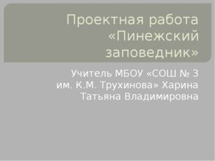 Проектная работа «Пинежский заповедник» Учитель МБОУ «СОШ № 3 им. К.М. Трухин