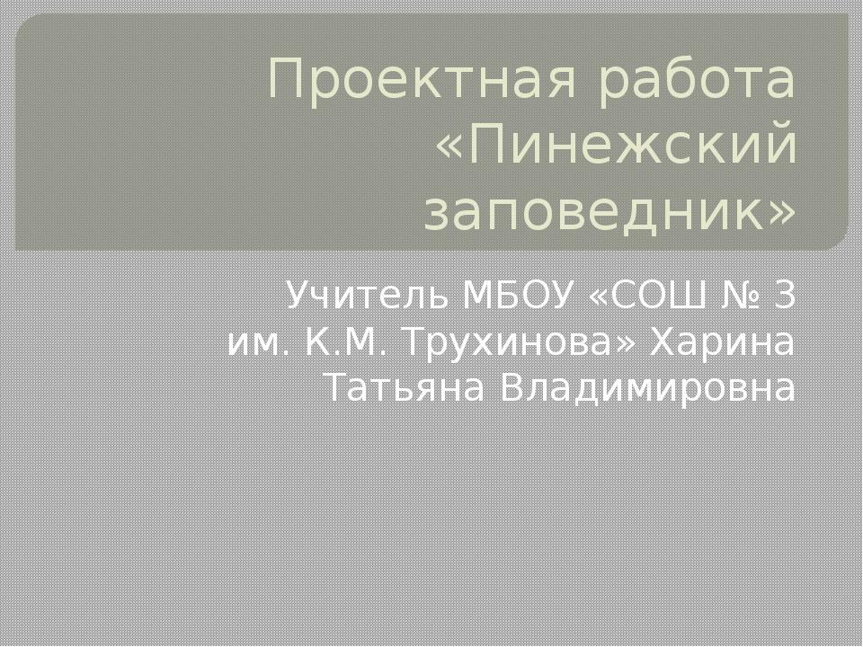 Проектная работа «Пинежский заповедник» Учитель МБОУ «СОШ № 3 им. К.М. Трухин...
