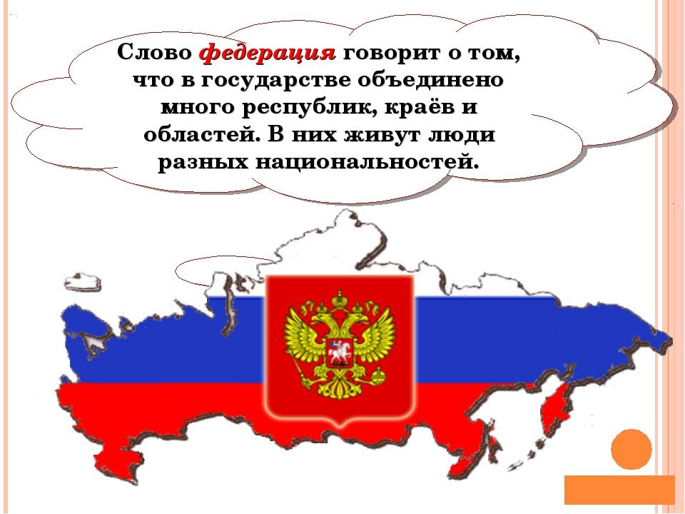 Слово федерация говорит о том, что в государстве объединено много республик,...