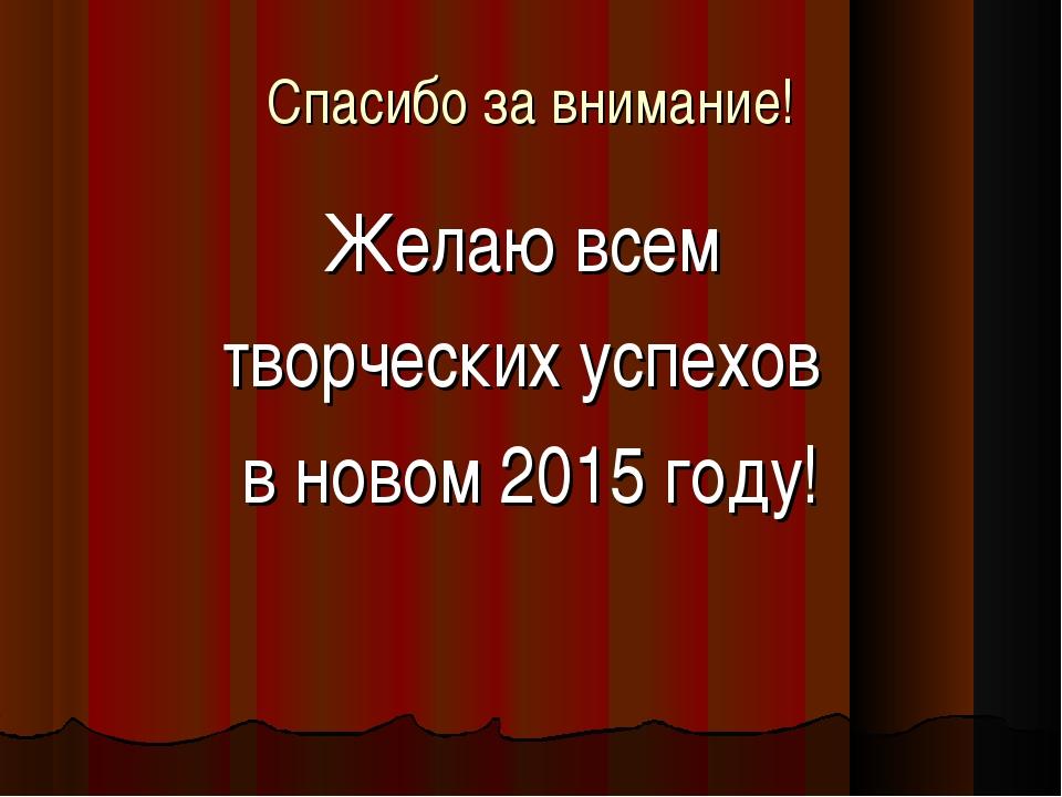 Спасибо за внимание! Желаю всем творческих успехов в новом 2015 году!