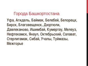 Города Башкортостана Уфа, Агидель, Баймак, Белебей, Белорецк, Бирск, Благовещ