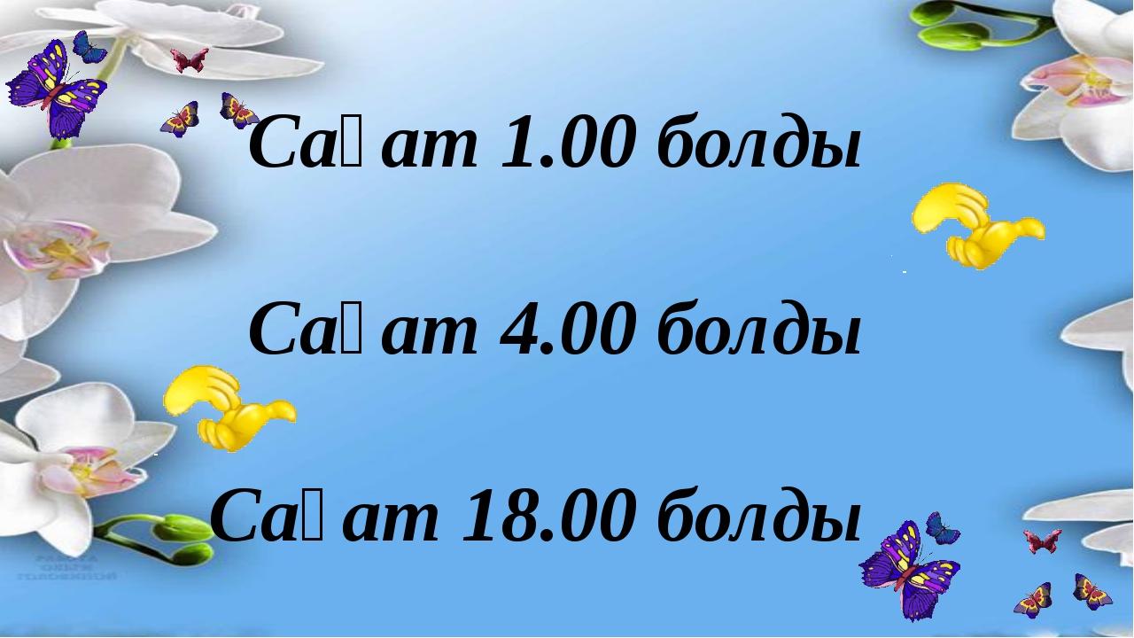 Сағат 1.00 болды Сағат 4.00 болды Сағат 18.00 болды