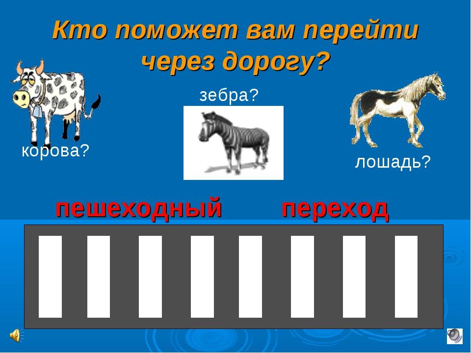 Кто поможет вам перейти через дорогу? корова? лошадь? зебра? пешеходный переход