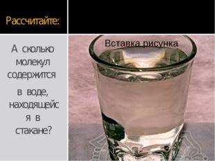 Рассчитайте: А сколько молекул содержится в воде, находящейся в стакане?