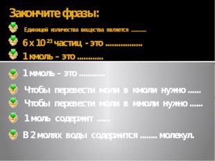 6 х 10 ²³ частиц - это ................. Закончите фразы: Единицей количества