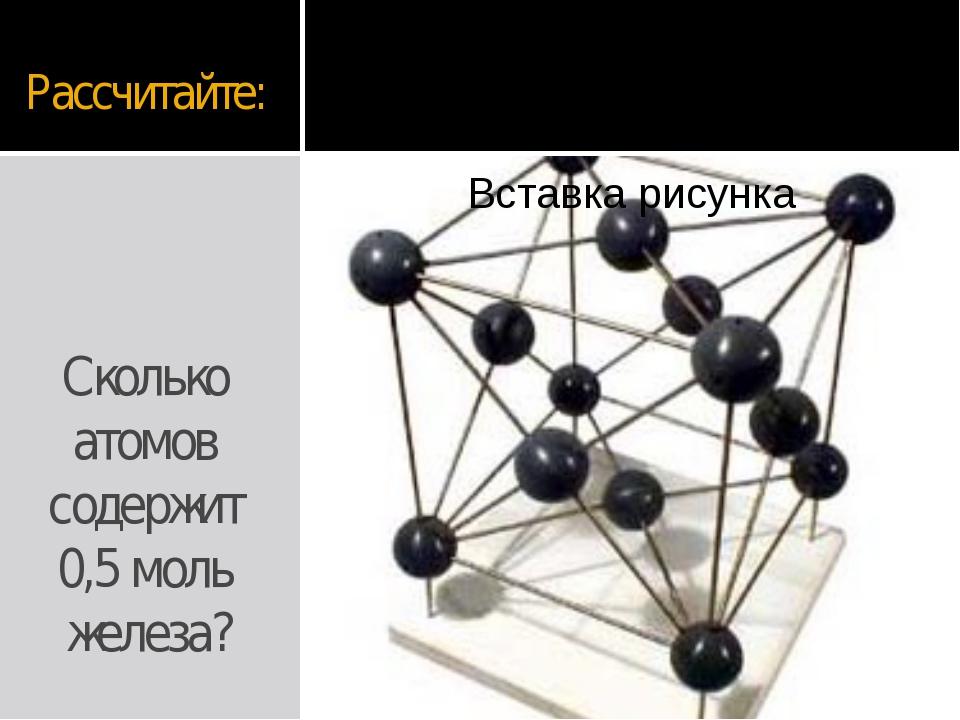 Рассчитайте: Сколько атомов содержит 0,5 моль железа?