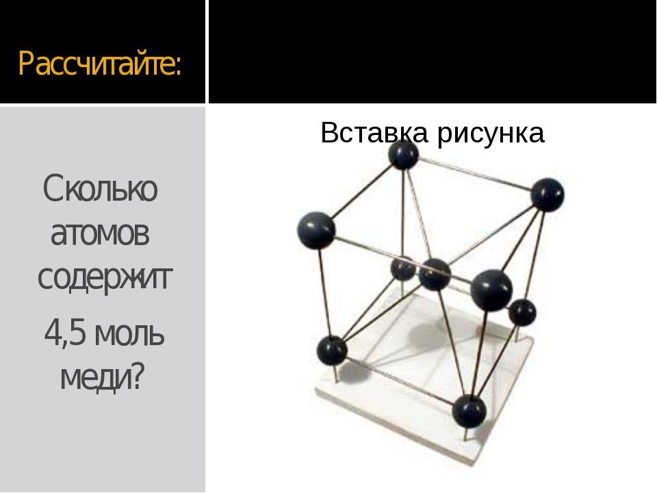 Рассчитайте: Сколько атомов содержит 4,5 моль меди?