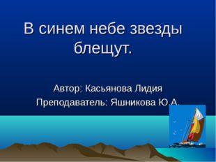 В синем небе звезды блещут. Автор: Касьянова Лидия Преподаватель: Яшникова Ю.А.